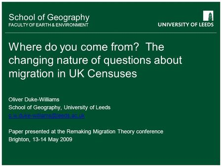 School of Geography FACULTY OF EARTH & ENVIRONMENT Where do you come from? The changing nature of questions about migration in UK Censuses Oliver Duke-Williams.