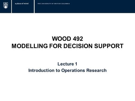 WOOD 492 MODELLING FOR DECISION SUPPORT Lecture 1 Introduction to Operations Research.