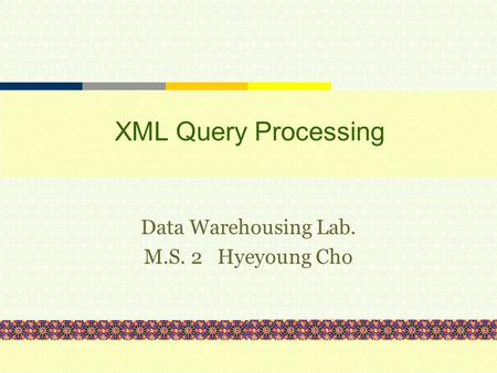 XML Query Processing Data Warehousing Lab. M.S. 2 Hyeyoung Cho.