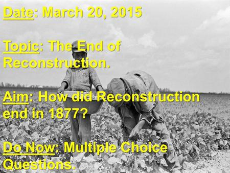 Date: March 20, 2015 Topic: The End of Reconstruction. Aim: How did Reconstruction end in 1877? Do Now: Multiple Choice Questions.