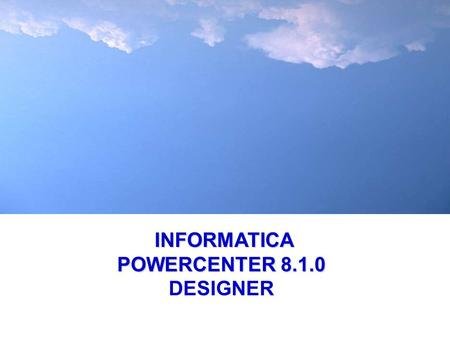 INFORMATICA POWERCENTER 8.1.0 INFORMATICA POWERCENTER 8.1.0 DESIGNER.