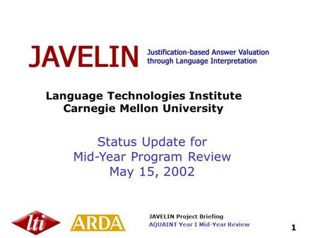 JAVELIN Project Briefing 1 AQUAINT Year I Mid-Year Review Language Technologies Institute Carnegie Mellon University Status Update for Mid-Year Program.