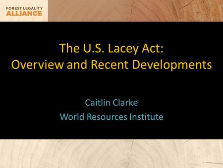 The U.S. Lacey Act: Overview and Recent Developments Caitlin Clarke World Resources Institute.