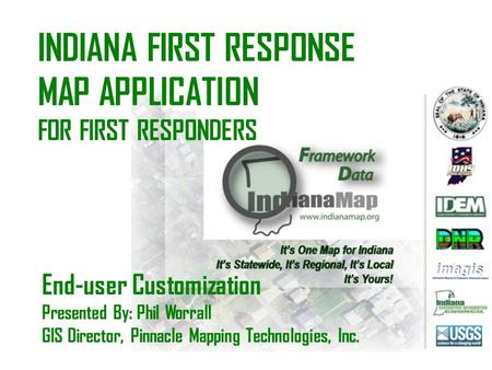 INDIANA FIRST RESPONSE MAP APPLICATION FOR FIRST RESPONDERS End-user Customization Presented By: Phil Worrall GIS Director, Pinnacle Mapping Technologies,