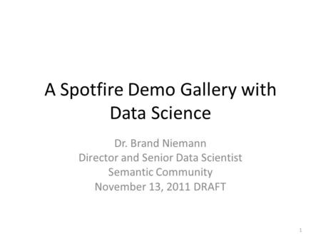 A Spotfire Demo Gallery with Data Science Dr. Brand Niemann Director and Senior Data Scientist Semantic Community November 13, 2011 DRAFT 1.