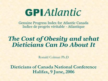 Genuine Progress Index for Atlantic Canada Indice de progrès véritable - Atlantique The Cost of <strong>Obesity</strong> and what Dieticians Can Do About It Ronald Colman.