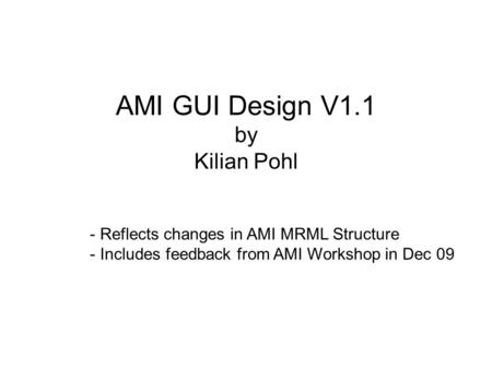 AMI GUI Design V1.1 by Kilian Pohl - Reflects changes in AMI MRML Structure - Includes feedback from AMI Workshop in Dec 09.