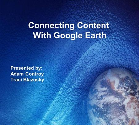 Connecting Content With Google Earth Presented by: Adam Controy Traci Blazosky.