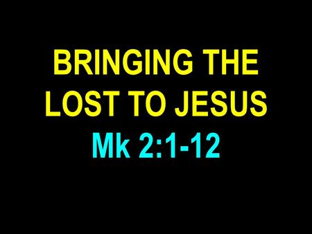 "BRINGING THE LOST TO JESUS Mk 2:1-12. Mark 2:1-12 ""And again he entered into Capernaum after some days; and it was noised that he was in the house. And."