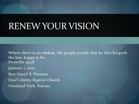 Where there is no vision, the people perish: but he that keepeth the law, happy is he. Proverbs 29:18 January 1, 2012 Rev. David B. Hanson Deaf Liberty.