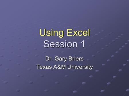 Using Excel Session 1 Dr. Gary Briers Texas A&M University.