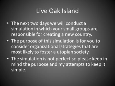 Live Oak Island The next two days we will conduct a simulation in which your small groups are responsible for creating a new country. The purpose of this.