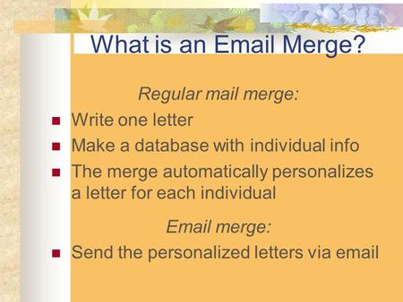 What is an Email Merge? Regular mail merge: Write one letter Make a database with individual info The merge automatically personalizes a letter for each.