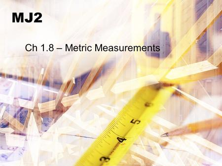 MJ2 Ch 1.8 – Metric Measurements. Bellwork Identify if the sequence is arithmetic or geometric and name the next 3 numbers 1.2, 8, 32, 128… 2.0.5, 1.0,