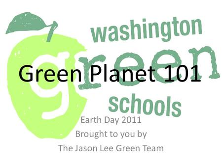 Green Planet 101 Earth Day 2011 Brought to you by The Jason Lee Green Team.