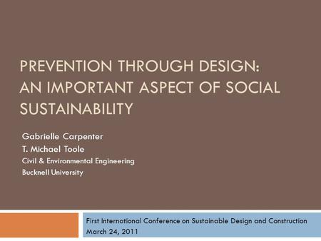 PREVENTION THROUGH DESIGN: AN IMPORTANT ASPECT OF SOCIAL SUSTAINABILITY Gabrielle Carpenter T. Michael Toole Civil & Environmental Engineering Bucknell.