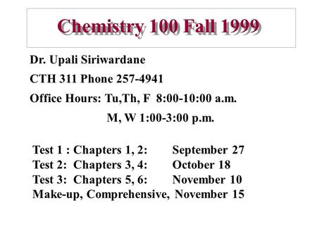 Chemistry 100 Fall 1999 Dr. Upali Siriwardane CTH 311 Phone 257-4941 Office Hours: Tu,Th, F 8:00-10:00 a.m. M, W 1:00-3:00 p.m. Test 1 : Chapters 1, 2: