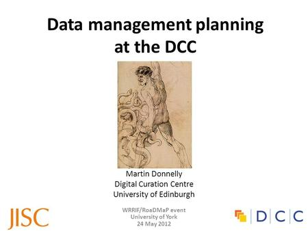 WRRIF/RoaDMaP event University of York 24 May 2012 Data management planning at the DCC Martin Donnelly Digital Curation Centre University of Edinburgh.