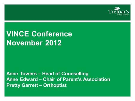 VINCE Conference November 2012 Anne Towers – Head of Counselling Anne Edward – Chair of Parent's Association Pretty Garrett – Orthoptist.