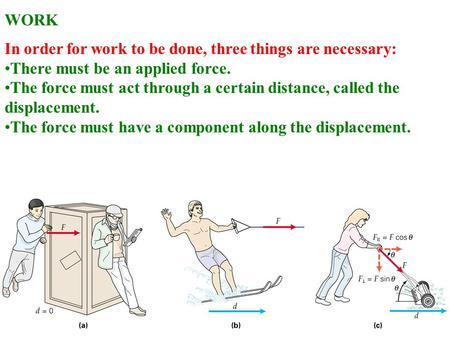 WORK In order for work to be done, three things are necessary: There must be an applied force. The force must act through a certain distance, called the.