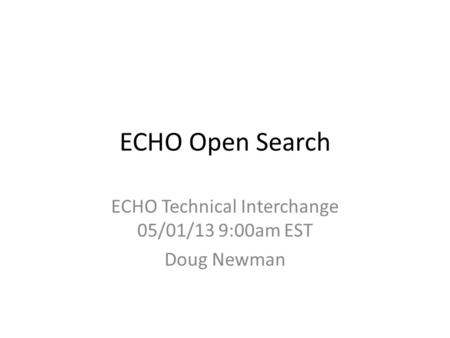 ECHO Open Search ECHO Technical Interchange 05/01/13 9:00am EST Doug Newman.