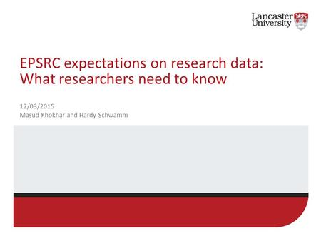 EPSRC expectations on research data: What researchers need to know 12/03/2015 Masud Khokhar and Hardy Schwamm.