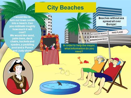 Beaches without sea spread all over Europe! In order to help the mayor, what information do you need? I would like to turn our town centre into a beach.