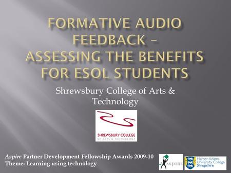 Shrewsbury College of Arts & Technology Aspire Partner Development Fellowship Awards 2009-10 Theme: Learning using technology.