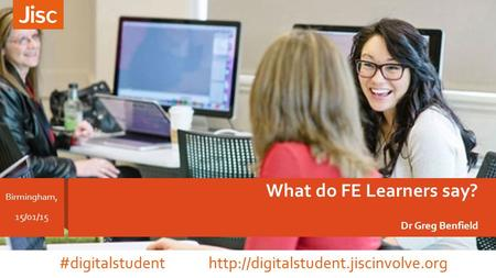 What do FE Learners say? Dr Greg Benfield Birmingham, 15/01/15 #digitalstudent