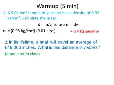 Warmup (5 min) 1. A 9.01 cm 3 sample of gasoline has a density of 0.93 kg/cm 3. Calculate the mass. d = m/v, so use m = dv m = (0.93 kg/cm 3 ) (9.01 cm.