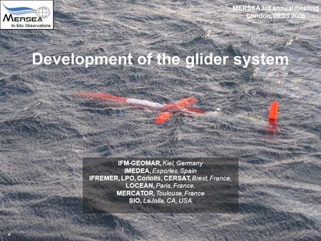 Development of the glider system In-Situ Observations MERSEA 3rd annual meeting London, 06.03.2006 IFM-GEOMAR, Kiel, Germany IMEDEA, Esporles, Spain IFREMER,