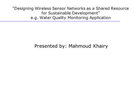 """Designing Wireless Sensor Networks as a Shared Resource for Sustainable Development"" e.g. Water Quality Monitoring Application Presented by: Mahmoud Khairy."