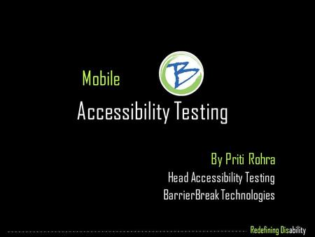 Redefining Disability Mobile Accessibility Testing By Priti Rohra Head Accessibility Testing BarrierBreak Technologies.