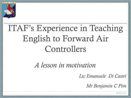 ITAF's Experience in Teaching English to Forward Air Controllers A lesson in motivation Ltc Emanuele Di Castri Mr Benjamin C Pim BLED 2012.