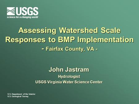 U.S. Department of the Interior U.S. Geological Survey Assessing Watershed Scale Responses to BMP Implementation - Fairfax County, VA - John Jastram Hydrologist.