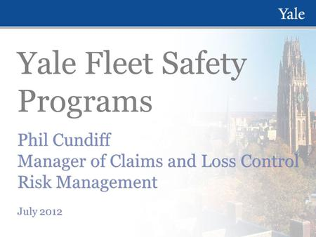 Yale Fleet Safety Programs Phil Cundiff Manager of Claims and Loss Control Risk Management July 2012 Phil Cundiff Manager of Claims and Loss Control Risk.