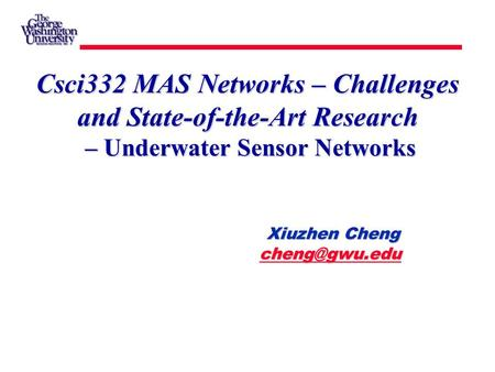 Xiuzhen Cheng Xiuzhen Cheng  Csci332 MAS Networks – Challenges and State-of-the-Art Research – Underwater Sensor.
