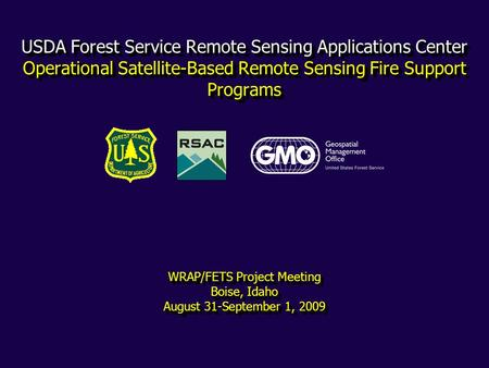 USDA Forest Service Remote Sensing Applications Center Operational Satellite-Based Remote Sensing Fire Support Programs WRAP/FETS Project Meeting Boise,