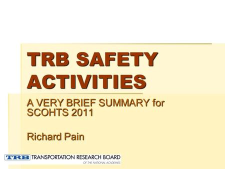 TRB SAFETY ACTIVITIES A VERY BRIEF SUMMARY for SCOHTS 2011 Richard Pain.