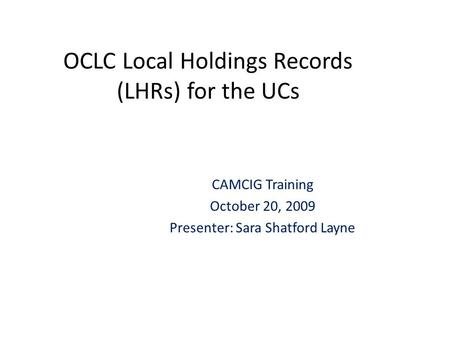 OCLC Local Holdings Records (LHRs) for the UCs CAMCIG Training October 20, 2009 Presenter: Sara Shatford Layne.
