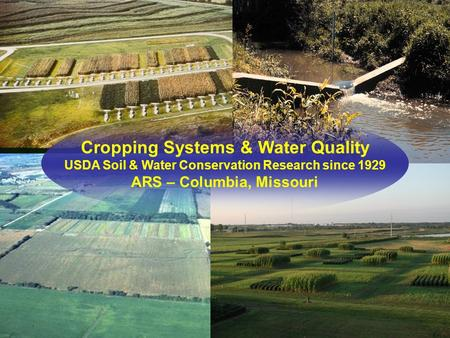 Cropping Systems & Water Quality USDA Soil & Water Conservation Research since 1929 ARS – Columbia, Missouri.