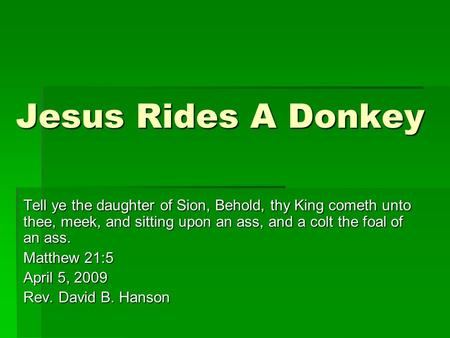 Jesus Rides A Donkey Tell ye the daughter of Sion, Behold, thy King cometh unto thee, meek, and sitting upon an ass, and a colt the foal of an ass. Matthew.