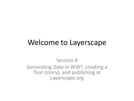 Welcome to Layerscape Session A Generating Data in WWT, creating a Tour (story), and publishing at Layerscape.org.