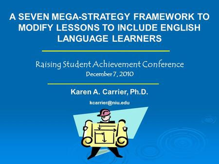A SEVEN MEGA-STRATEGY FRAMEWORK TO MODIFY LESSONS TO INCLUDE ENGLISH LANGUAGE LEARNERS Raising Student Achievement Conference December 7, 2010 Karen A.