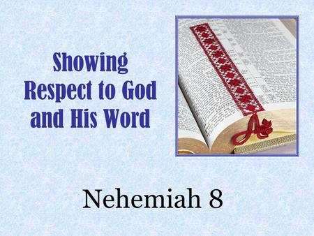 Showing Respect to God and His Word Nehemiah 8.  The People Had Just Finished Building The Wall And Hanging The Gate  The People Asked Ezra The Scribe.