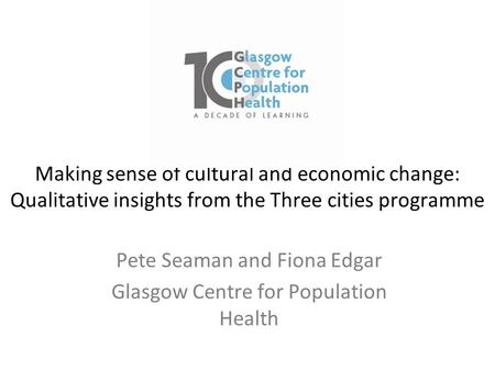 Making sense of cultural and economic change: Qualitative insights from the Three cities programme Pete Seaman and Fiona Edgar Glasgow Centre for Population.