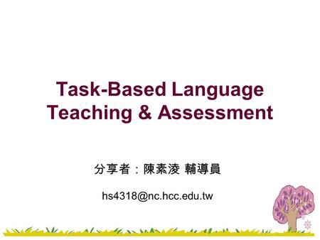 Task-Based Language Teaching & Assessment 分享者:陳素淩 輔導員