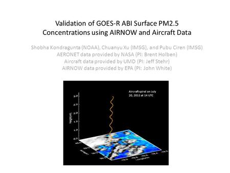Aircraft spiral on July 20, 2011 at 14 UTC Validation of GOES-R ABI Surface PM2.5 Concentrations using AIRNOW and Aircraft Data Shobha Kondragunta (NOAA),