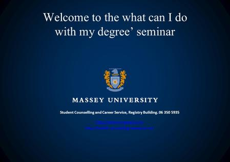 Welcome to the what can I do with my degree' seminar Student Counselling and Career Service, Registry Building. 06 350 5935