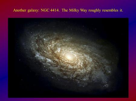 Another galaxy: NGC The Milky Way roughly resembles it.